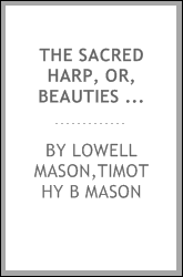 The sacred harp, or, Beauties of church music : a new collection of Psalm and hymn tunes, anthems, sentences and chants, derived from the compositions of about one hundred eminent German, Swiss, Italian, French, English, and other European musicians