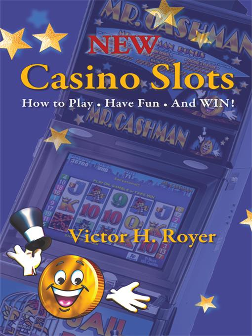 New Casino Slots: How to Play [ Have Fun [ and Win! By: Victor H. Royer