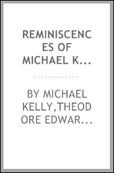 Reminiscences of Michael Kelly, of the King's Theatre, and Theatre Royal, Drury Lane : including a period of nearly half a century, with original anecdotes of many distinguished persons, political, literary, and musical