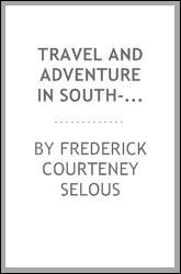 Travel and adventure in South-East Africa; being the narrative of the last eleven years spent by the author on the Zambesi and its tributaries; with an account of the colonisation of Mashunaland and the progress of the gold industry in that country