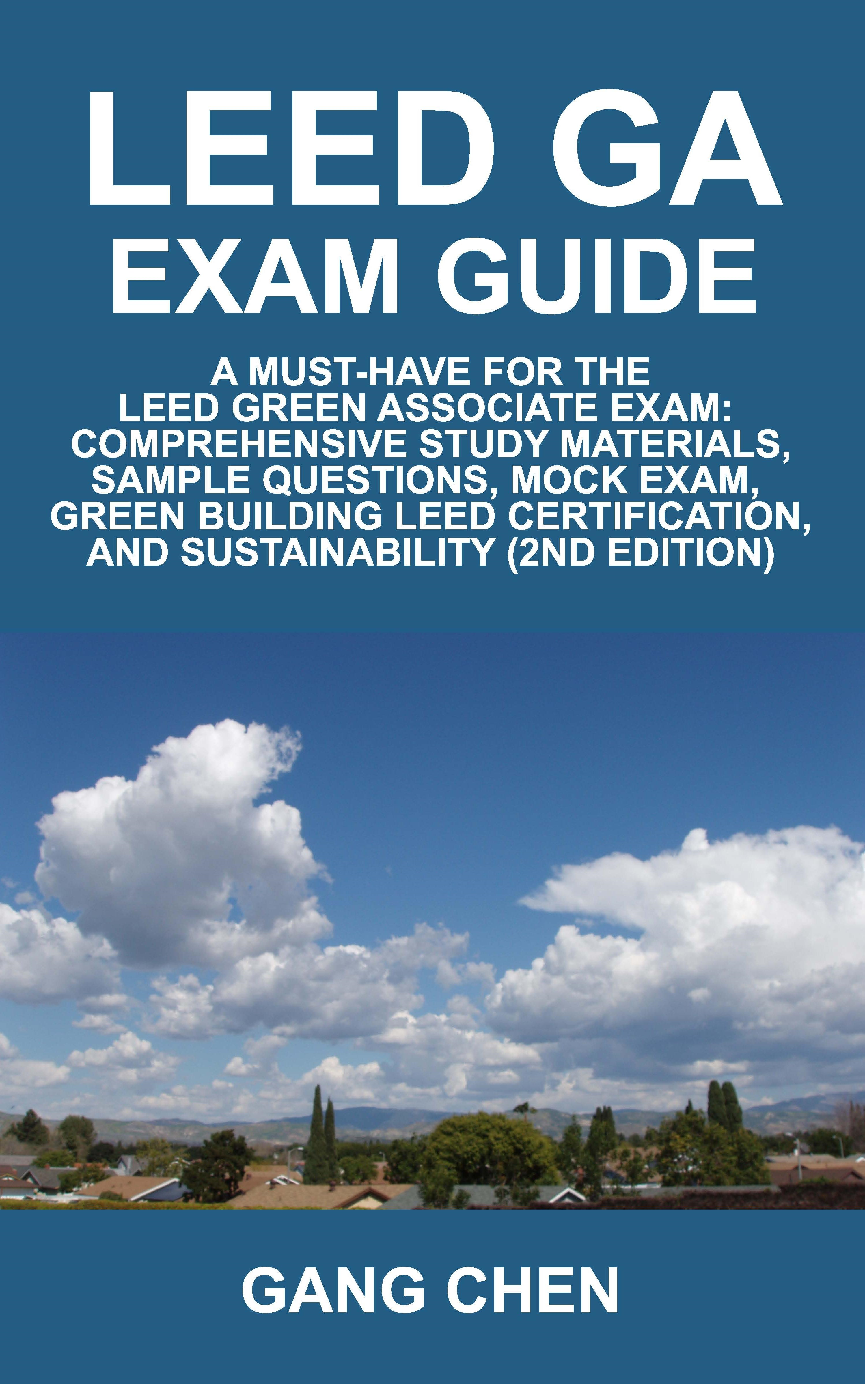 LEED GA Exam Guide: A must-have for the LEED green associate exam: Comprehensive study materials, sample questions, mock exam, green building leed cer By: Gang Chen