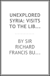 Unexplored Syria: Visits to the Libanus, the Tulúl El Safá, the Anti-Libanus, the Northern ...