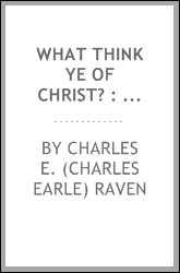 What think ye of Christ? : being lectures on the incarnation and its interpretation in terms of modern thought
