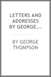 Letters and Addresses by George Thompson: During His Mission in the United ...