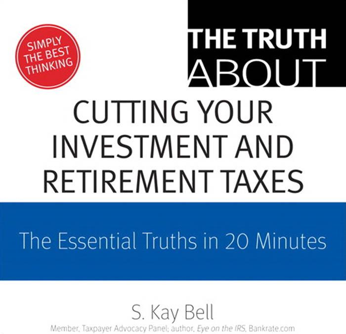 The Truth About Cutting Your Investment and Retirement Taxes: The Essential Truths in 20 Minutes