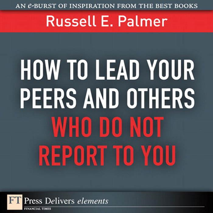 How to Lead Your Peers and Others Who Do Not Report to You By: Russell E Palmer