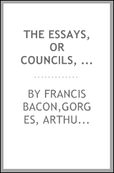 The essays, or councils, civil and moral, of Sir Francis Bacon ... With A table of the colours of good and evil. And a discourse of The wisdom of the ancients. To this ed. is added, The character of Queen Elizabeth, never before printed in English