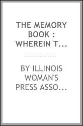 The Memory book : wherein the members of the Illinois Woman's Press Association have written bits of feminine philosophy and fancy, and wherein you may write your own