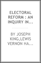 Electoral reform : an inquiry into our system of parliamentary representation / by Joseph King; with a preface by the Rt. Hon. L. Harcourt