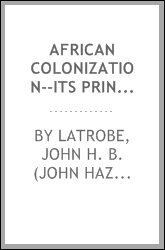 African colonization--its principles and aims. An address delivered by John H. B. Latrobe, president of the American Colonization Society, at the anniversary meeting of the American Colonization Society held in the Smithsonian Institute, Washington c