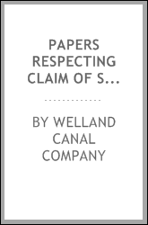 Papers respecting claim of shareholders in the late Welland Canal Company, for arrears of interest, under the Act 7th Victoria, Chapter 34 [microform]