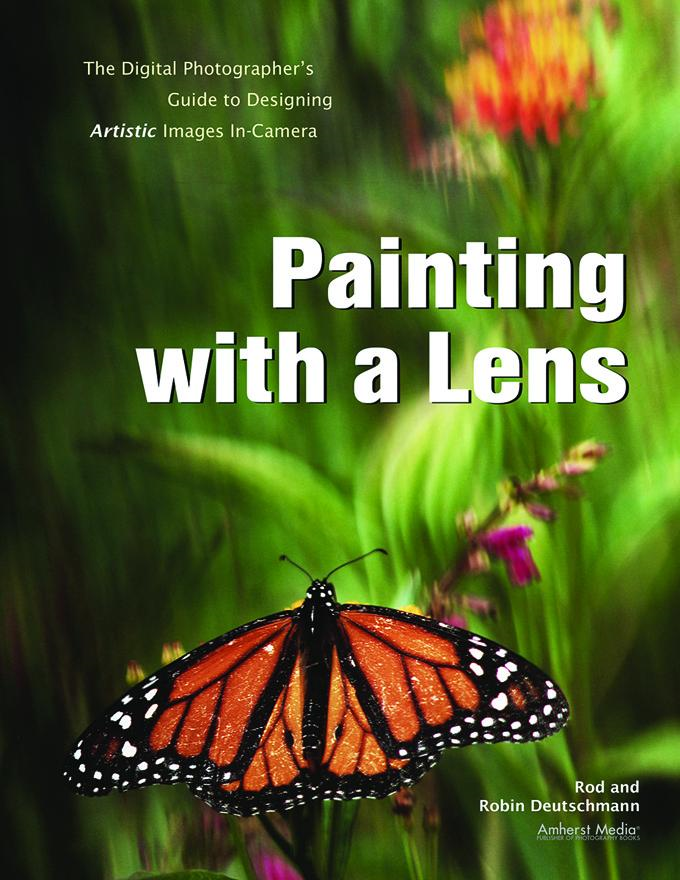 Painting with a Lens: The Digital Photographer's Guide to Designing Artistic Images In-Camera By: Rod Deutschmann
