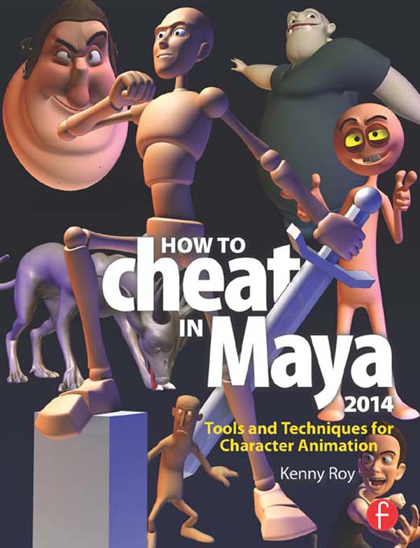 How to Cheat in Maya 2014: Tools and Techniques for Character Animation Tools and Techniques for Character Animation