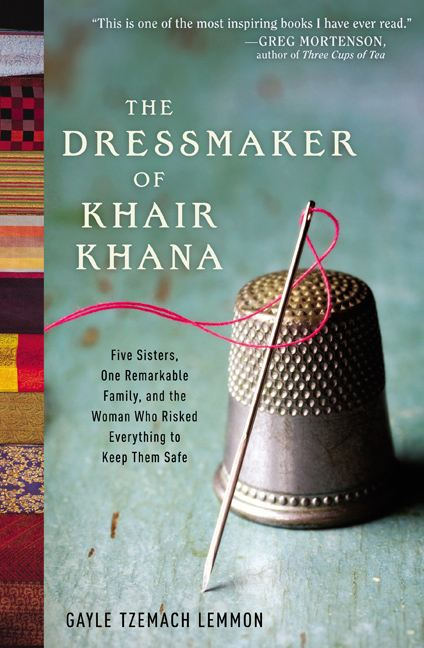 The Dressmaker of Khair Khana: Five Sisters, One Remarkable Family, and the Woman Who Risked Everything to Keep Them Safe By: Gayle Tzemach Lemmon