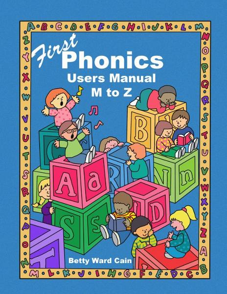 First Phonics Users Manual M to Z By: Betty Ward Cain