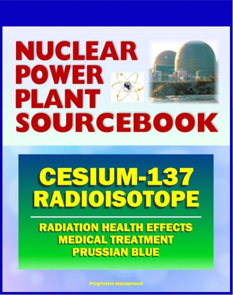 2011 Nuclear Power Plant Sourcebook: Cesium-137 Radioisotope, Radiation Health Effects and Toxicological Profile, Medical Treatment with Prussian Blue, Fukushima Accident Radioactive Release