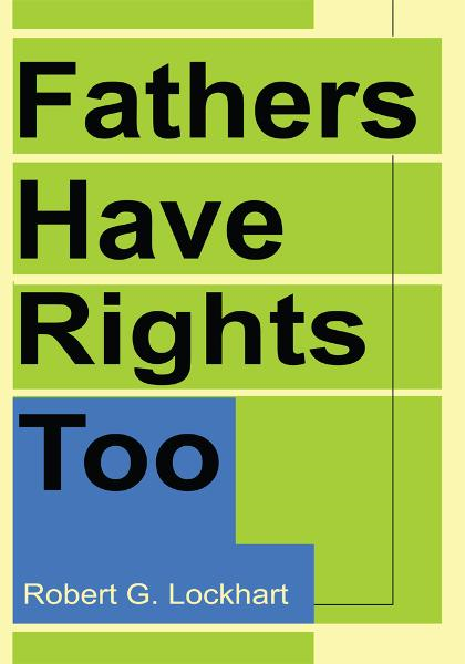 Fathers Have Rights Too By: Robert Lockhart