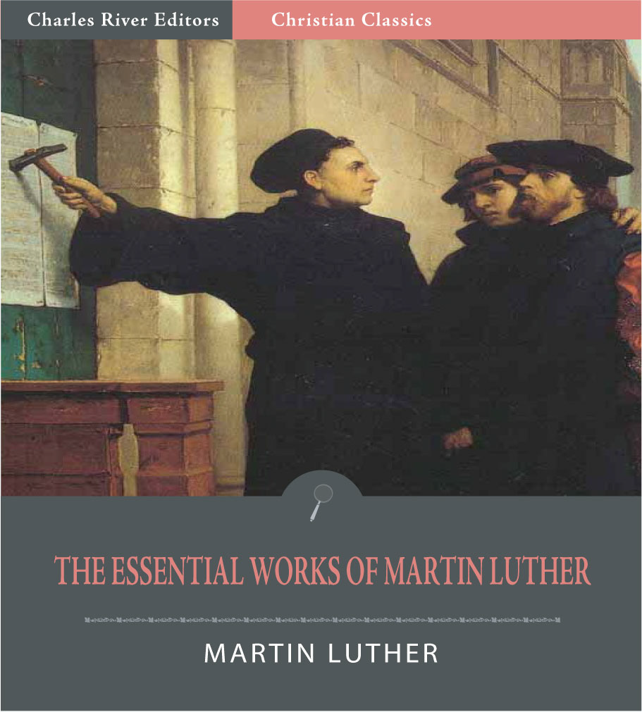 The Essential Works of Martin Luther: 95 Theses and 13 Other Works (Illustrated Edition)