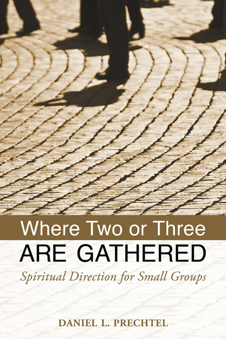 Where Two or Three Are Gathered: Spiritual Direction for Small Groups By: Daniel Prechtel