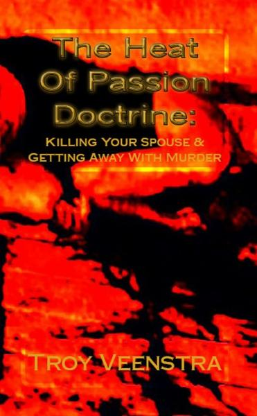 The Heat of Passion Doctrine: Killing Your Spouse & Getting Away with Murder By: Troy Veenstra