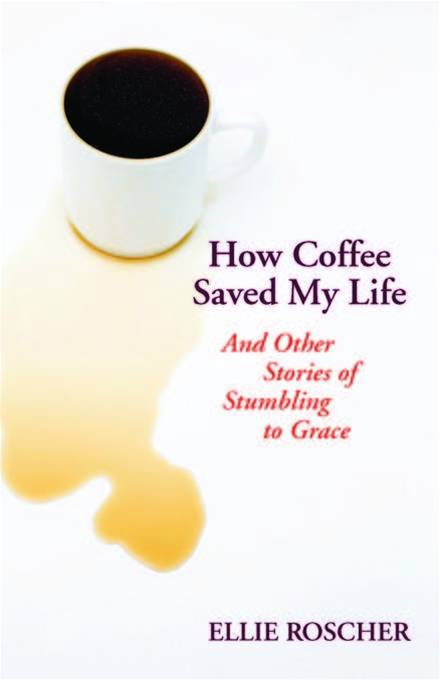 How coffee saved my life: and other stories of stumbling to grace By: Ellie Roscher