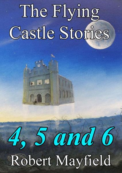 The Flying Castle Stories, 4, 5 and 6 By: Robert Mayfield