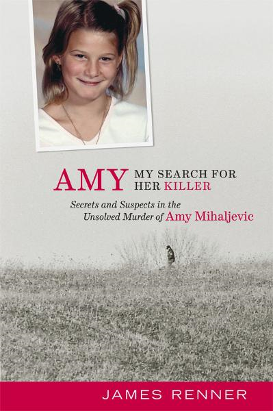 Amy: My Search for Her Killer: Secrets and Suspects in the Unsolved Murder of Amy Mihaljevic