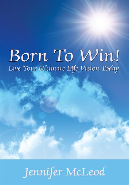 Born To Win! Live Your Ultimate Life Vision Today By: Jennifer McLeod