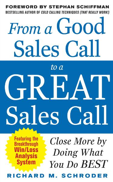 From a Good Sales Call to a Great Sales Call: Close More by Doing What You Do Best By: Richard M. Schroder