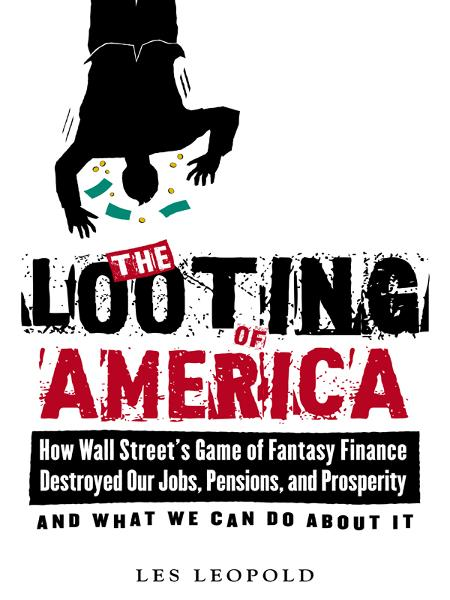 The Looting of America: How Wall Street's Game of Fantasy Finance Destroyed Our Jobs, Pensions, and Prosperityand What We Can Do About It By: Les Leopold