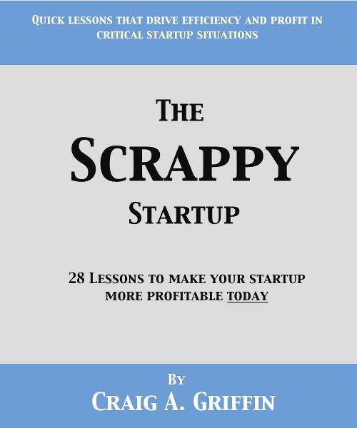 The Scrappy Startup: 28 Lessons to Make Your New Business More Profitable Today By: Craig Griffin