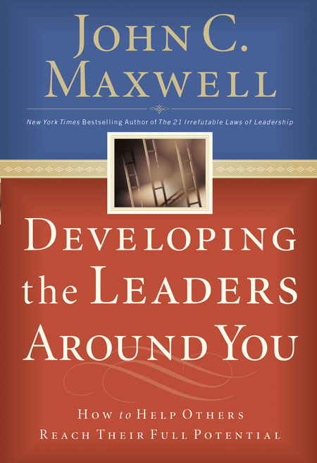 Developing The Leaders Around You By: John C. Maxwell