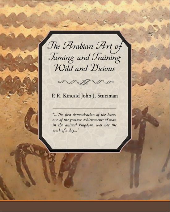 P. R.  Kincaid - The Arabian Art of Taming and Training Wild and Vicious Horses