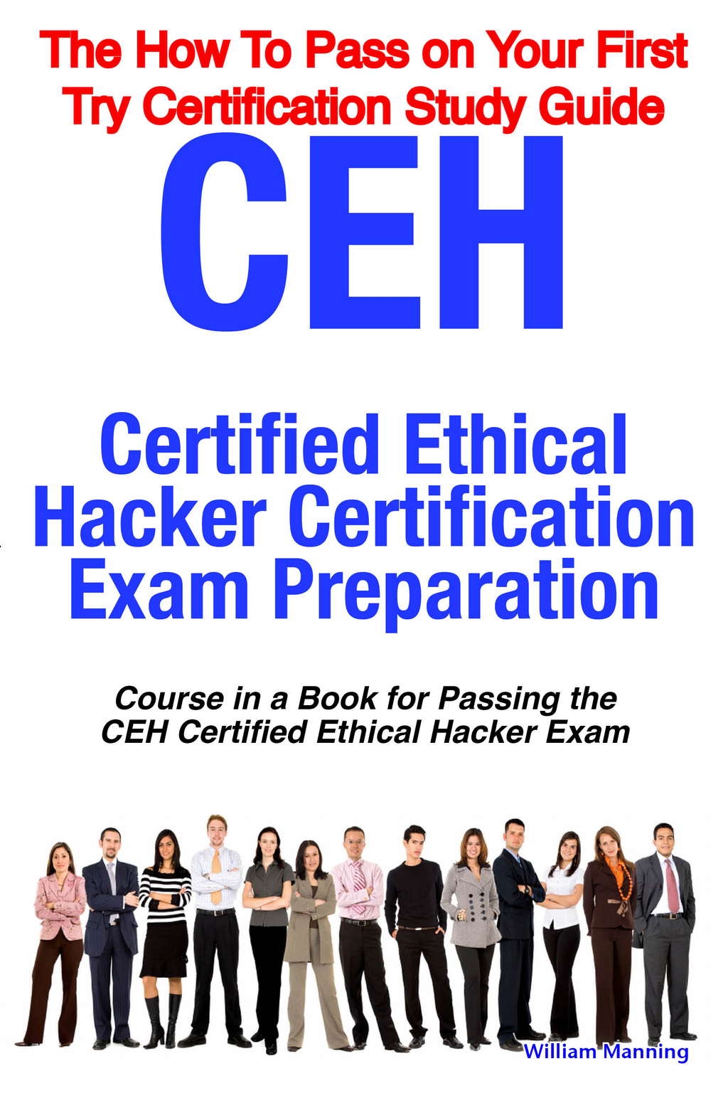 CEH Certified Ethical Hacker Certification Exam Preparation Course in a Book for Passing the CEH Certified Ethical Hacker Exam - The How To Pass on Your First Try Certification Study Guide By: William Manning