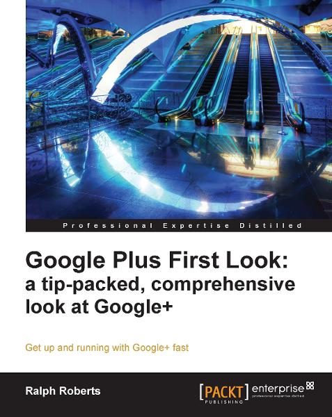 Google Plus First Look: a tip-packed, comprehensive look at Google+ By: Ralph Roberts