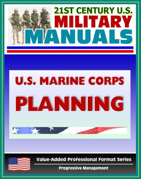 21st Century U.S. Military Manuals: U.S. Marine Corps (USMC) Planning - Marine Corps Doctrinal Publication (MCDP) 5 (Value-Added Professional Format Series) By: Progressive Management