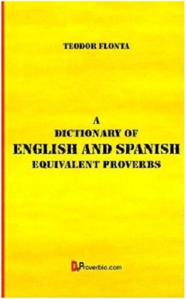 A Dictionary of English and Spanish Equivalent Proverbs By: Teodor Flonta