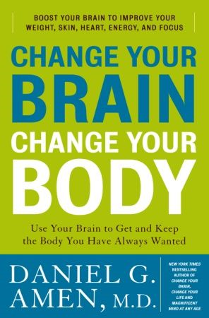 Change Your Brain, Change Your Body By: Daniel G. Amen, M.D.