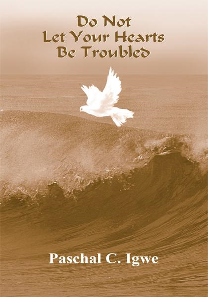 Do Not Let Your Hearts Be Troubled By: Paschal C. Igwe