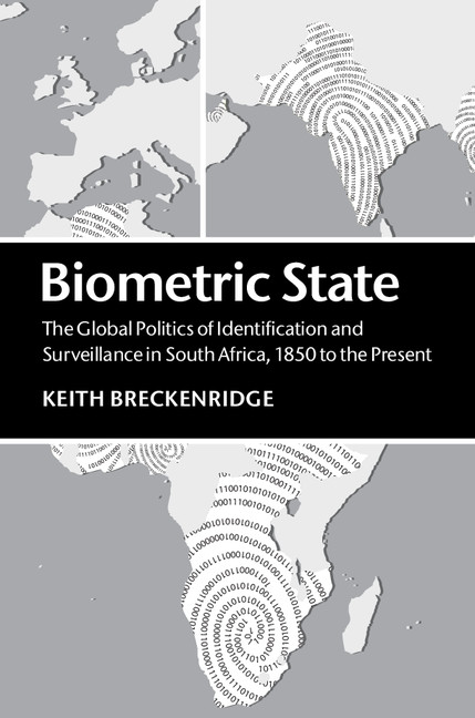 Biometric State The Global Politics of Identification and Surveillance in South Africa,  1850 to the Present