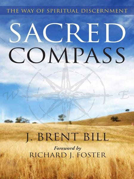 Sacred Compass: The Way of Spiritual Discernment By: J. Brent Bill