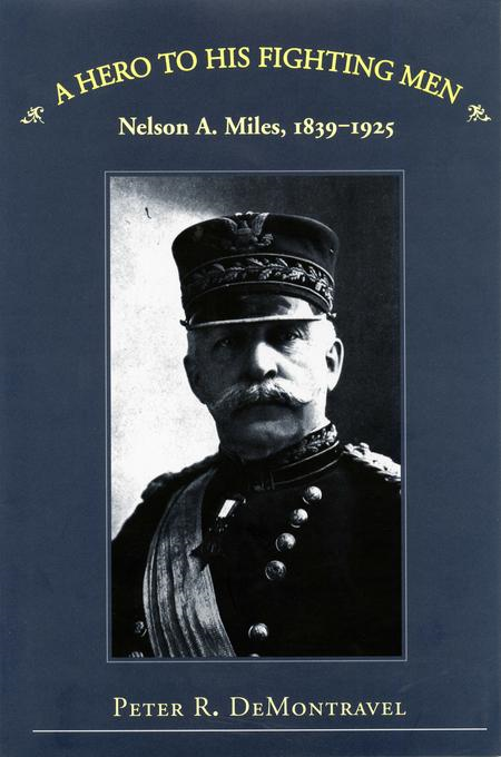 A Hero to His Fighting Men: Nelson A. Miles, 1839-1925