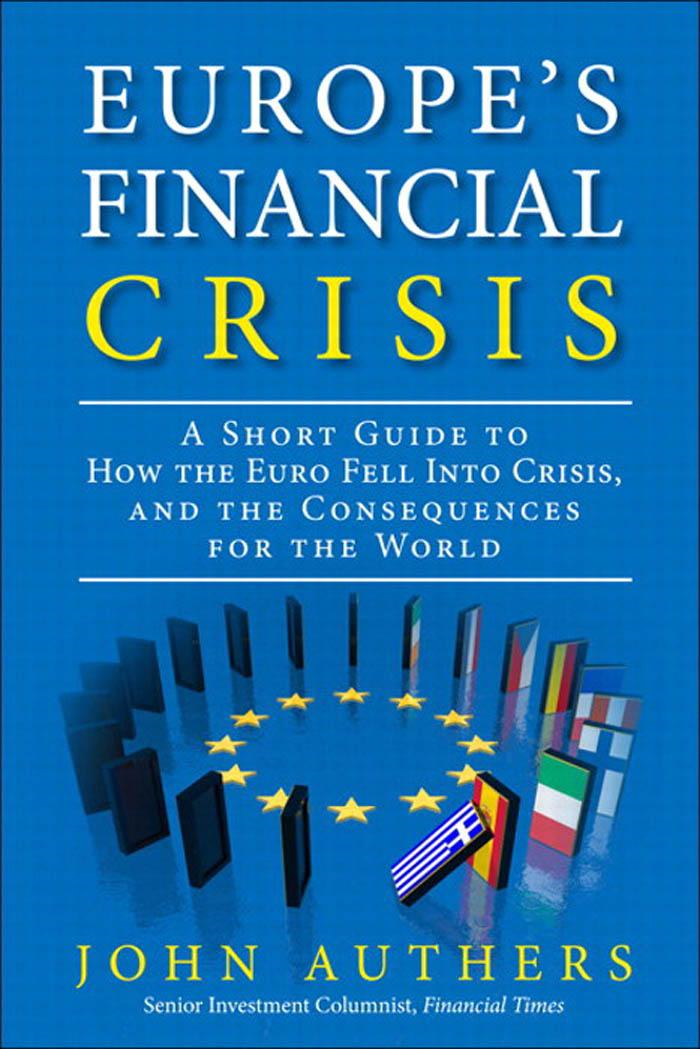John Authers - Europe's Financial Crisis: A Short Guide to How the Euro Fell Into Crisis and the Consequences for the World