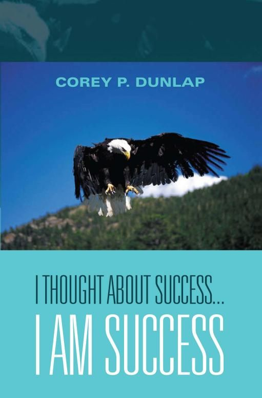 I Thought About Success...I am Success By: Corey P. Dunlap