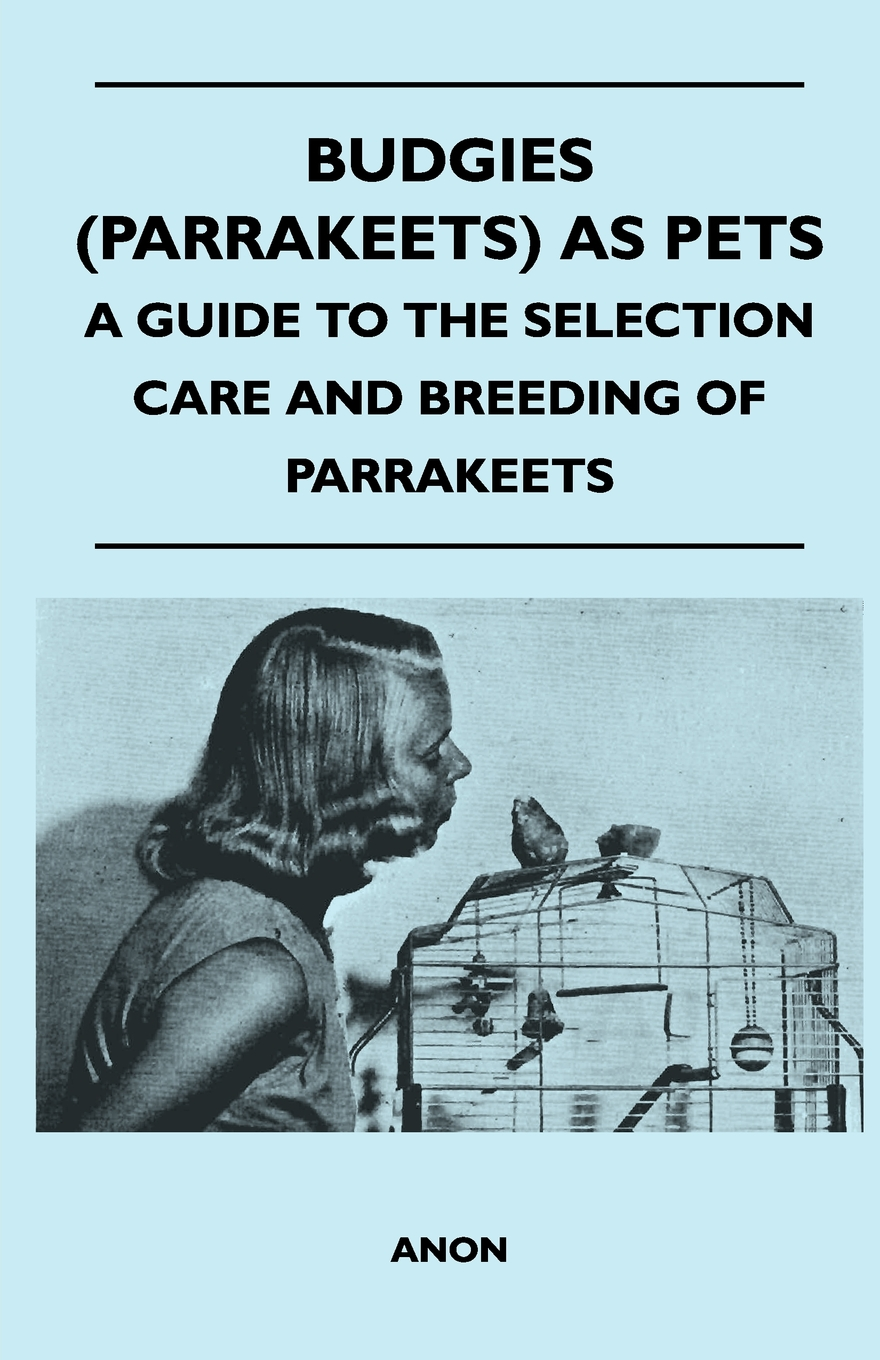 Budgies (Parrakeets) as Pets - A Guide to the Selection Care and Breeding of Parrakeets By: Anon.