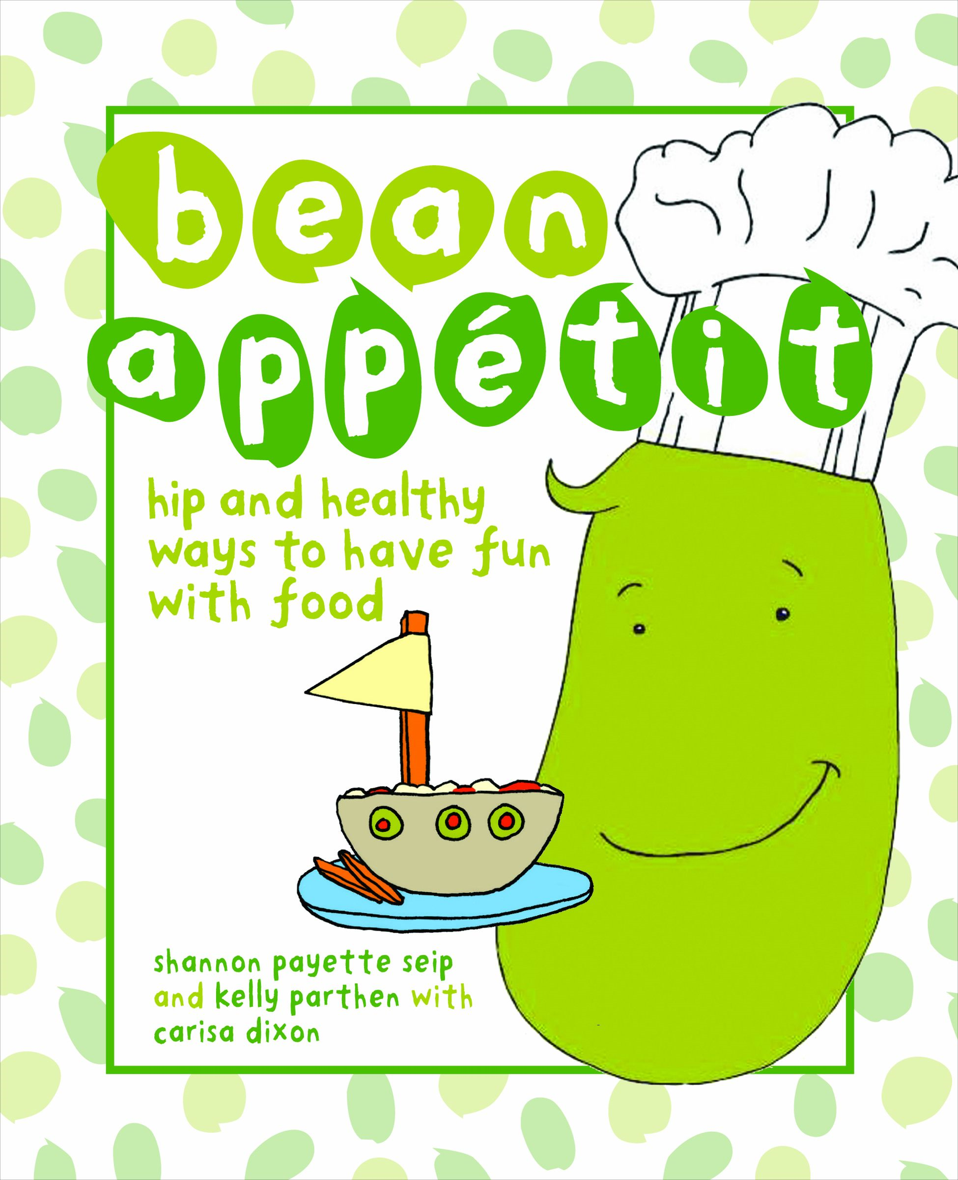 Bean Appetit: Hip and Healthy Ways to Happy Tummies By: Kelly Parthen,Shannon Payette Seip