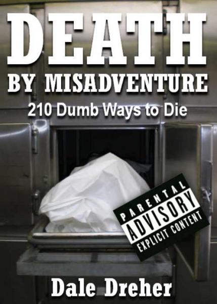 Death By Misadventure: 210 Dumb Ways To Die By: Dale Dreher