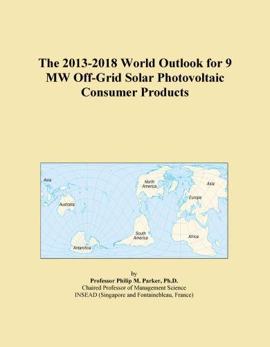Inc. ICON Group International - The 2013-2018 World Outlook for 9 MW Off-Grid Solar Photovoltaic Consumer Products