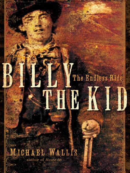 Billy the Kid: The Endless Ride By: Michael Wallis