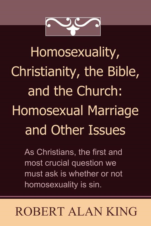 Homosexuality, Christianity, the Bible, and the Church: Homosexual Marriage and Other Issues By: Robert Alan King